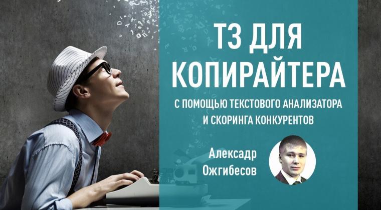 ТЗ для копирайтера с помощью текстового анализатора и скоринга конкурентов. Александр Ожгибесов