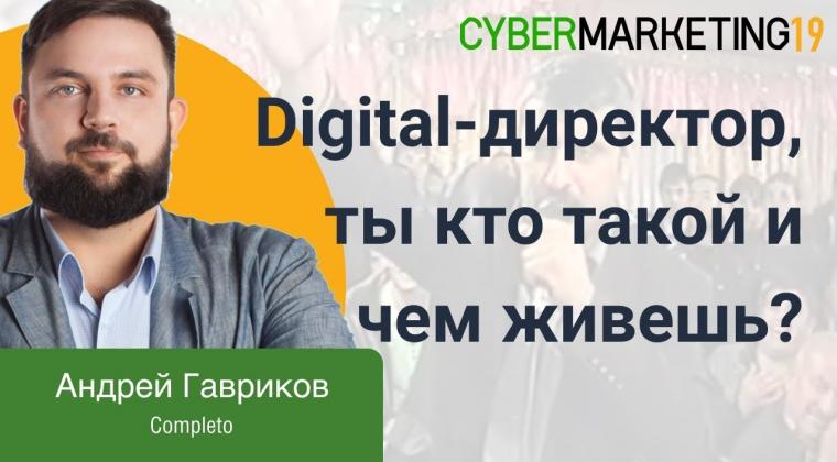 Digital-директор, ты кто такой и чем живешь? Андрей Гавриков на CyberMarketing 2019.