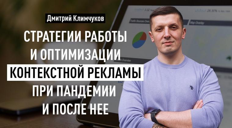 Стратегии работы и оптимизации контекстной рекламы при пандемии и после нее. Дмитрий Климчуков