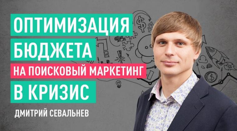 Оптимизация бюджета на поисковый маркетинг в кризис. Дмитрий Севальнев