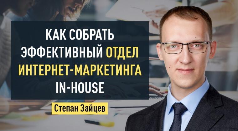 Как собрать эффективный отдел интернет-маркетинга in-house. Степан Зайцев