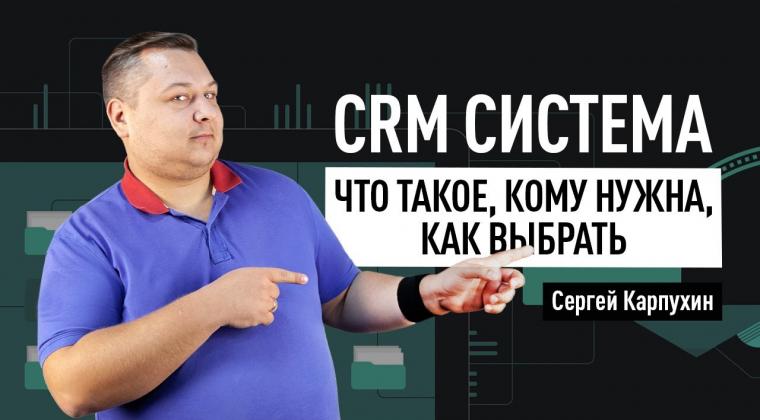CRM система: что такое, кому нужна, как выбрать. Обзор самых популярных CRM-систем в России