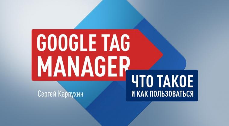 Google Tag Manager. Диспетчер тегов Google – управления тегами на сайтах и в мобильных приложениях